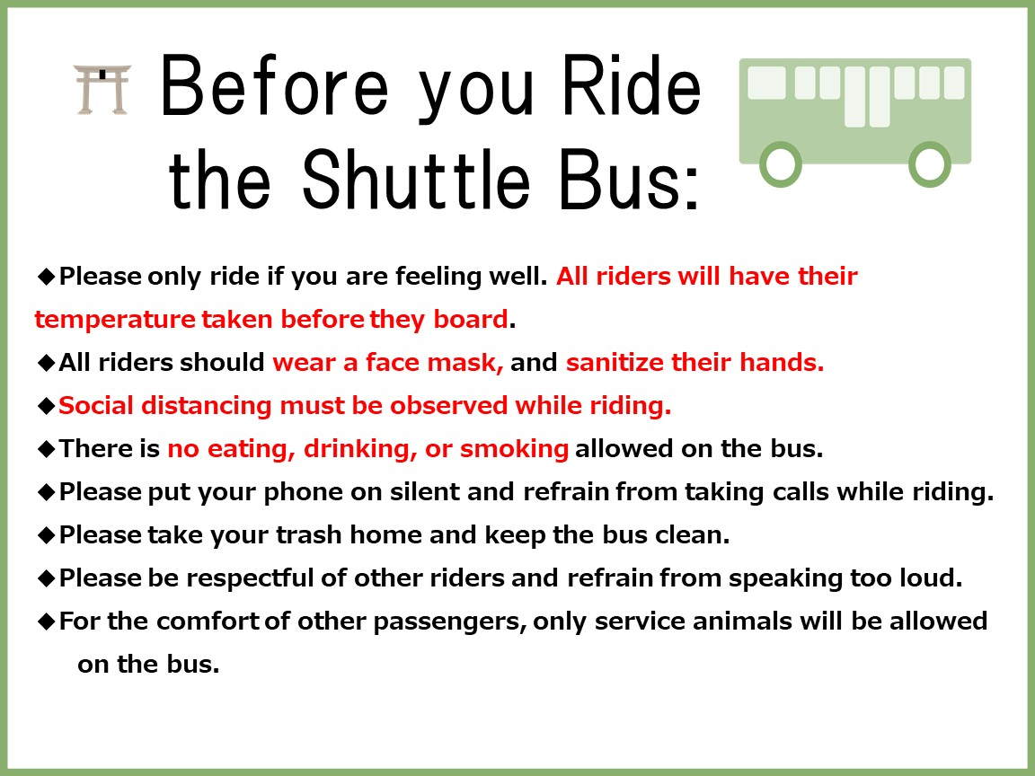 Please only ride if you are feeling well. All riders will have their temperature taken before they board. All riders should wear a face mask, and sanitize their hands. Social distancing must be observed while riding. There is no eating, drinking, or smoking allowed on the bus. Please put your phone on silent and refrain from taking calls while riding. Please take your trash home and keep the bus clean. Please be respectful of other riders and refrain from speaking too loud. For the comfort of other passengers, only service animals will be allowed on the bus.