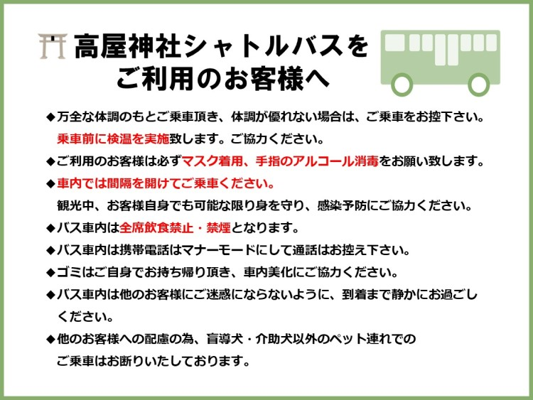 ◆万全な体調のもとご乗車頂き、体調が優れない場合は、ご乗車をお控下さい。乗車前に検温を実施致します。ご協力ください。◆ご利用のお客様は必ずマスク着用、手指のアルコール消毒をお願い致します。◆車内では間隔を開けてご乗車ください。観光中、お客様自身でも可能な限り身を守り、感染予防にご協力ください。◆バス車内は全席飲食禁止・禁煙となります。◆バス車内は携帯電話はマナーモードにして通話はお控え下さい。◆ゴミはご自身でお持ち帰り頂き、車内美化にご協力ください。◆バス車内は他のお客様にご迷惑にならないように、到着まで静かにお過ごしください。◆他のお客様への配慮の為、盲導犬・介助犬以外のペット連れでのご乗車はお断りいたしております。